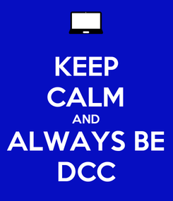 Poster: KEEP CALM AND ALWAYS BE DCC