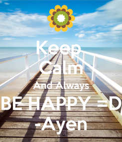 Poster: Keep  Calm And Always BE HAPPY =D -Ayen