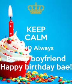 Poster: KEEP CALM AND Always Be my boyfriend Happy birthday bae!