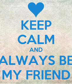 Poster: KEEP CALM AND ALWAYS BE MY FRIEND