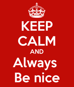 Poster: KEEP CALM AND Always  Be nice
