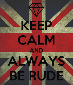 Poster: KEEP CALM AND ALWAYS BE RUDE