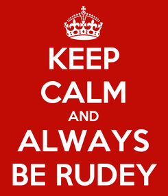 Poster: KEEP CALM AND ALWAYS BE RUDEY