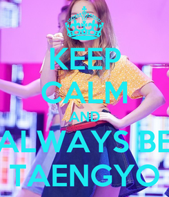 Poster: KEEP CALM AND ALWAYS BE TAENGYO