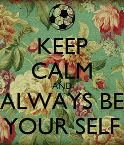 Poster: KEEP CALM AND ALWAYS BE YOUR SELF