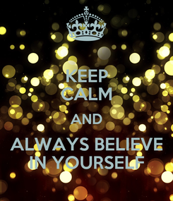 Poster: KEEP CALM AND ALWAYS BELIEVE IN YOURSELF