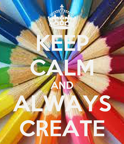 Poster: KEEP CALM AND ALWAYS CREATE