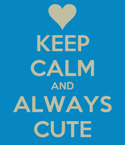 Poster: KEEP CALM AND ALWAYS CUTE