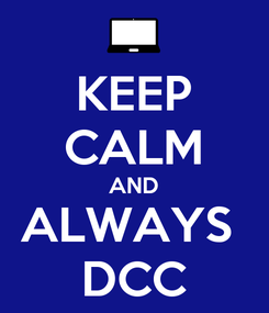 Poster: KEEP CALM AND ALWAYS  DCC