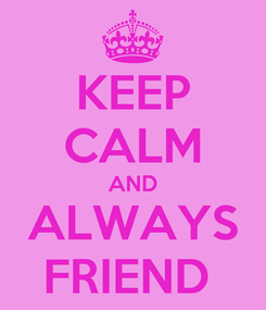 Poster: KEEP CALM AND ALWAYS FRIEND
