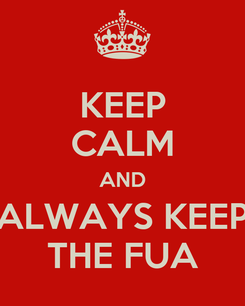 Poster: KEEP CALM AND ALWAYS KEEP THE FUA