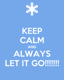 Poster: KEEP CALM AND ALWAYS LET IT GO!!!!!!!