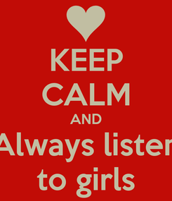 Poster: KEEP CALM AND Always listen to girls