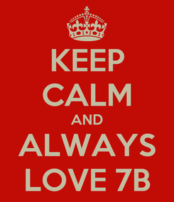 Poster: KEEP CALM AND ALWAYS LOVE 7B
