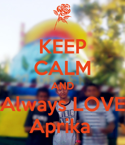 Poster: KEEP CALM AND Always LOVE Aprika