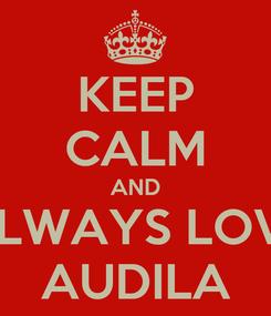 Poster: KEEP CALM AND ALWAYS LOVE AUDILA