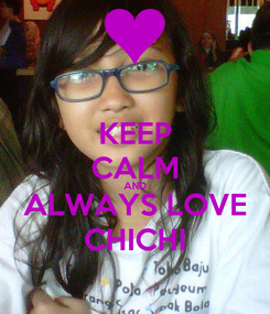 Poster: KEEP CALM AND ALWAYS LOVE CHICHI