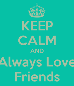 Poster: KEEP CALM AND Always Love Friends