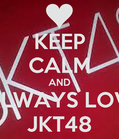 Poster: KEEP CALM AND  ALWAYS LOVE JKT48