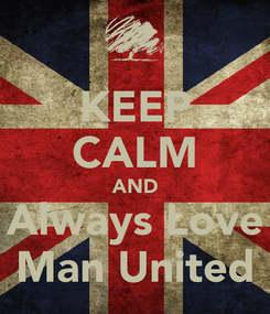 Poster: KEEP CALM AND Always Love Man United