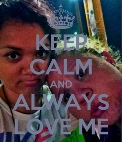 Poster: KEEP CALM AND ALWAYS LOVE ME