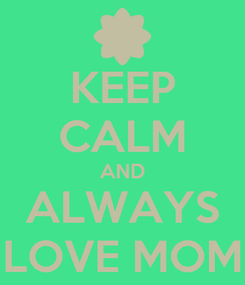 Poster: KEEP CALM AND ALWAYS LOVE MOM