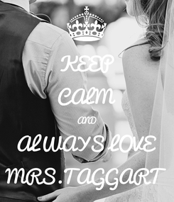 Poster: KEEP CALM AND ALWAYS LOVE MRS.TAGGART
