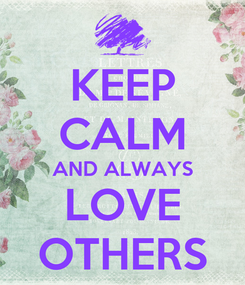 Poster: KEEP CALM AND ALWAYS LOVE OTHERS