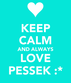 Poster: KEEP CALM AND ALWAYS LOVE PESSEK :*