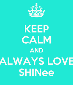 Poster: KEEP CALM AND ALWAYS LOVE SHINee
