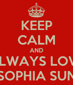 Poster: KEEP CALM AND ALWAYS LOVE SOPHIA SUN