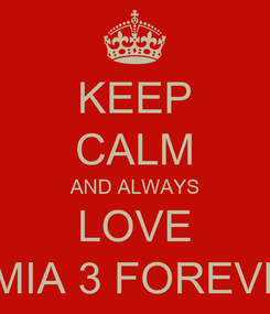 Poster: KEEP CALM AND ALWAYS LOVE X MIA 3 FOREVER