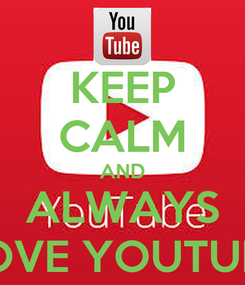 Poster: KEEP CALM AND ALWAYS LOVE YOUTUBE