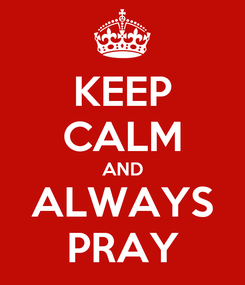 Poster: KEEP CALM AND ALWAYS PRAY