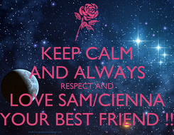Poster: KEEP CALM AND ALWAYS  RESPECT AND  LOVE SAM/CIENNA YOUR BEST FRIEND !!