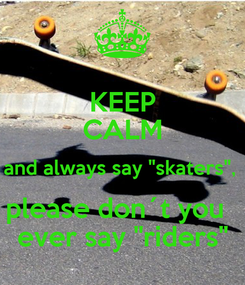 "Poster: KEEP CALM and always say ""skaters"",  please don´t you   ever say ""riders"""