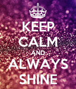 Poster: KEEP CALM AND ALWAYS SHINE