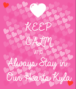 Poster: KEEP CALM AND Always Stay in   Our Hearts Kyla