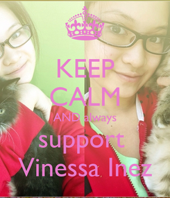 Poster: KEEP CALM AND always support  Vinessa Inez