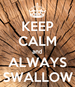 Poster: KEEP CALM and ALWAYS SWALLOW