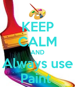 Poster: KEEP CALM AND Always use Paint