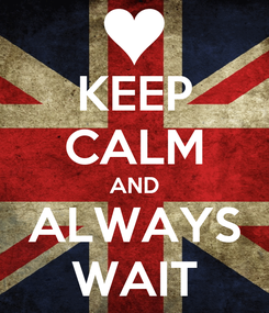 Poster: KEEP CALM AND ALWAYS WAIT