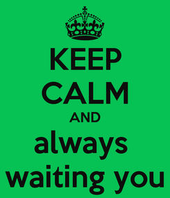 Poster: KEEP CALM AND always  waiting you