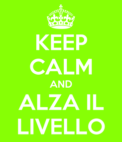 Poster: KEEP CALM AND ALZA IL LIVELLO