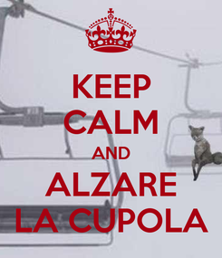 Poster: KEEP CALM AND ALZARE LA CUPOLA