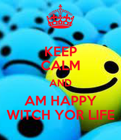 Poster: KEEP CALM AND AM HAPPY WITCH YOR LIFE