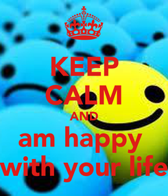 Poster: KEEP CALM AND am happy  with your life