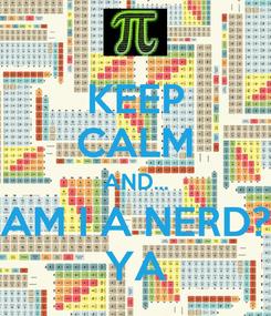 Poster: KEEP CALM AND... AM I A NERD? YA