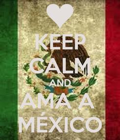 Poster: KEEP CALM AND AMA A  MÉXICO