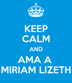 Poster: KEEP CALM AND AMA A  MIRIAM LIZETH